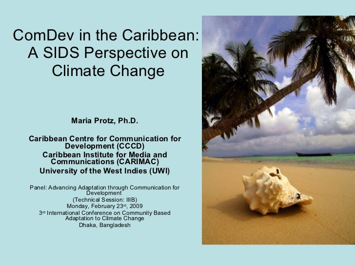 ComDev in the Caribbean:  A SIDS Perspective on Climate Change Maria Protz, Ph.D. Caribbean Centre for Communication for D...