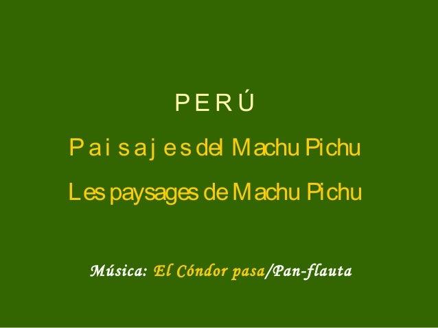 PE R Ú Pai saj esdel Machu Pichu LespaysagesdeMachu Pichu Música: El Cóndor pasa/Pan-flauta
