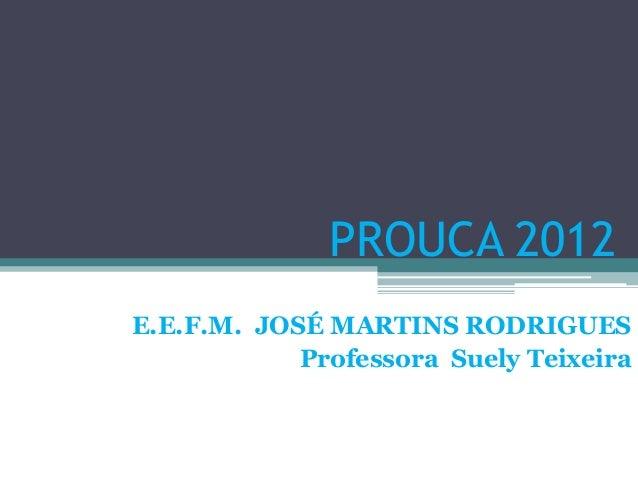 PROUCA 2012E.E.F.M. JOSÉ MARTINS RODRIGUES            Professora Suely Teixeira
