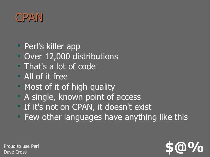 CPAN <ul><li>Perl's killer app </li></ul><ul><li>Over 12,000 distributions </li></ul><ul><li>That's a lot of code </li></u...