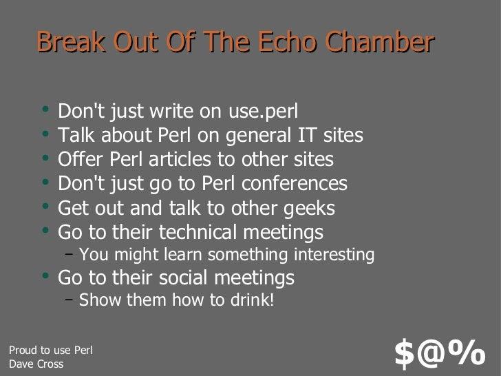 Break Out Of The Echo Chamber <ul><li>Don't just write on use.perl </li></ul><ul><li>Talk about Perl on general IT sites <...