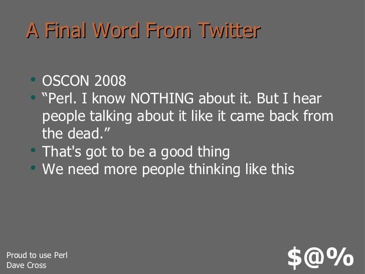"A Final Word From Twitter <ul><li>OSCON 2008 </li></ul><ul><li>""Perl. I know NOTHING about it. But I hear people talking a..."