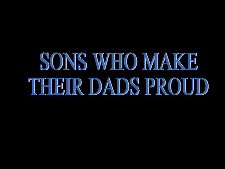 SONS WHO MAKE THEIR DADS PROUD