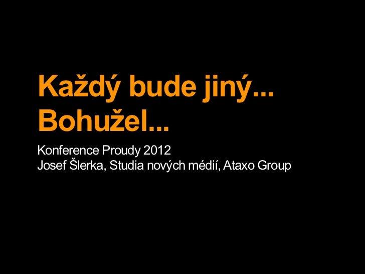 Každý bude jiný...Bohužel...Konference Proudy 2012Josef Šlerka, Studia nových médií, Ataxo Group