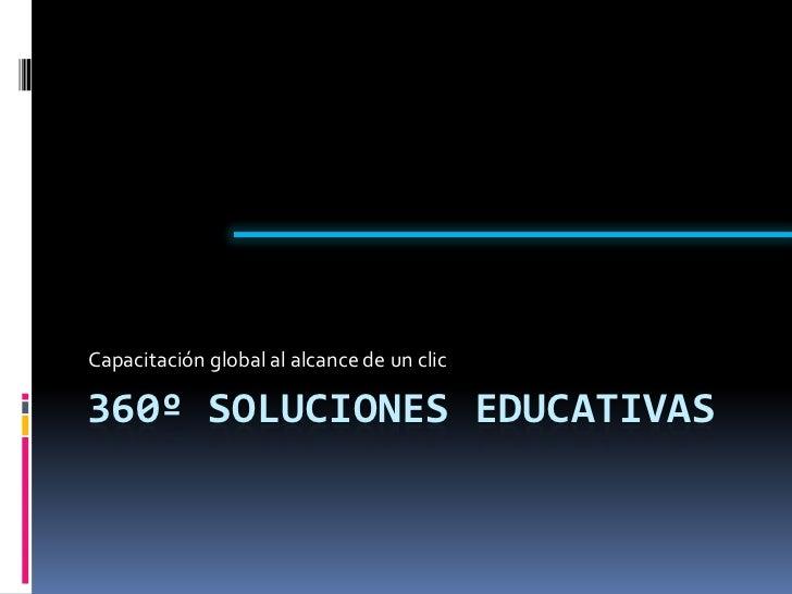 360º soluciones educativas<br />Capacitación global al alcance de un clic<br />