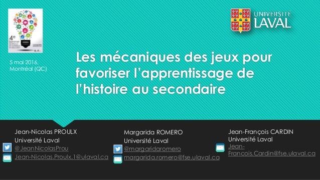 Les mécaniques des jeux pour favoriser l'apprentissage de l'histoire au secondaire Jean-Nicolas PROULX Université Laval @J...
