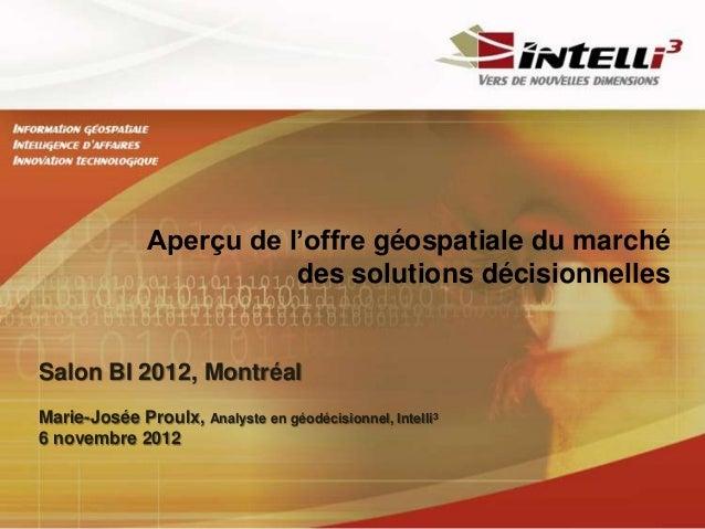 Aperçu de l'offre géospatiale du marché                          des solutions décisionnellesSalon BI 2012, MontréalMarie-...