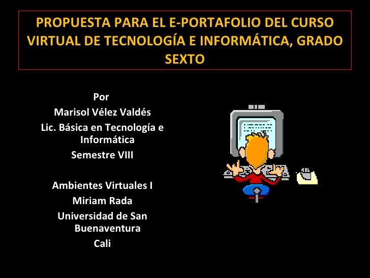 PROPUESTA PARA EL E-PORTAFOLIO DEL CURSO VIRTUAL DE TECNOLOGÍA E INFORMÁTICA, GRADO SEXTO <ul><li>Por  </li></ul><ul><li>M...