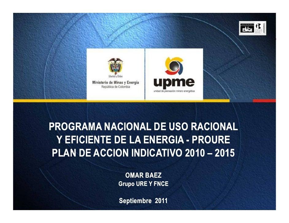PROGRAMA NACIONAL DE USO RACIONAL  Y EFICIENTE DE LA ENERGIA - PROURE PLAN DE ACCION INDICATIVO 2010 – 2015               ...