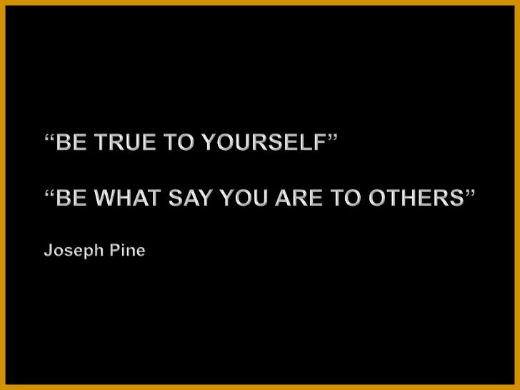 """BE TRUE TO YOURSELF""<br />""BE WHAT SAY YOU ARE TO OTHERS""<br />Joseph Pine<br />"