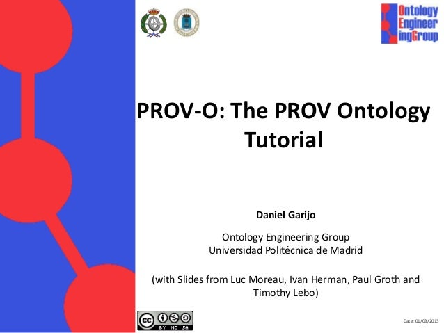 Date: 01/09/2013 PROV-O: The PROV Ontology Tutorial Daniel Garijo Ontology Engineering Group Universidad Politécnica de Ma...