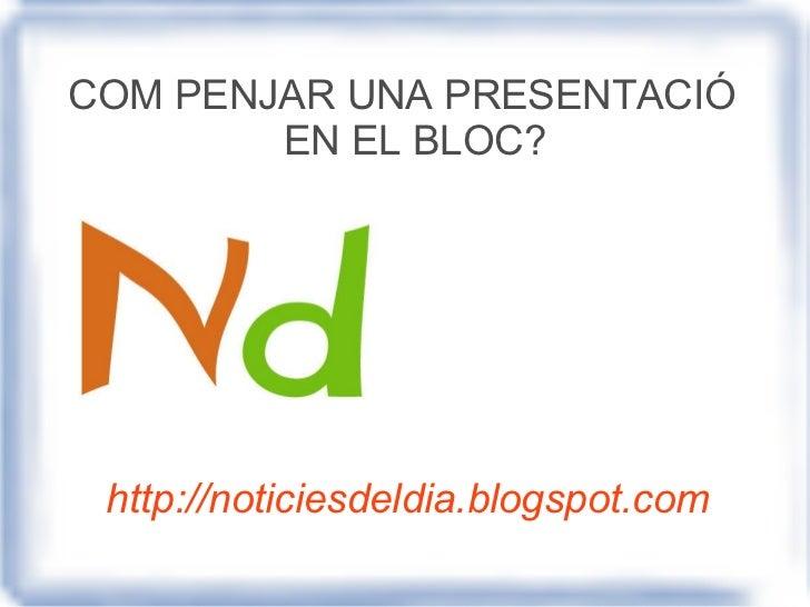 http://noticiesdeldia.blogspot.com COM PENJAR UNA PRESENTACIÓ EN EL BLOC?