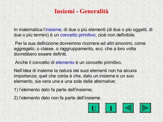 IU Insiemi - Generalità In matematica l'insieme, di due o più elementi (di due o più oggetti, di due o più termini) è un c...