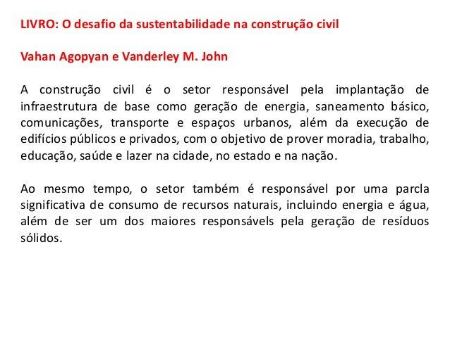 LIVRO: O desafio da sustentabilidade na construção civil Vahan Agopyan e Vanderley M. John A construção civil é o setor re...
