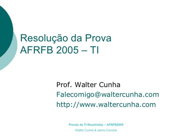 Resolução da Prova AFRFB 2005 – TI Prof. Walter Cunha [email_address] http://www.waltercunha.com