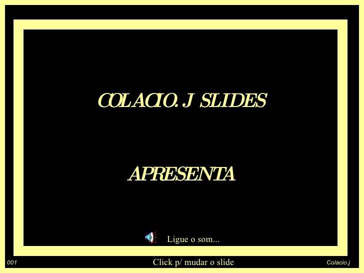 COLACIO. J  SLIDES APRESENTA Ligue o som... Click p/ mudar o slide 001 Colacio.j
