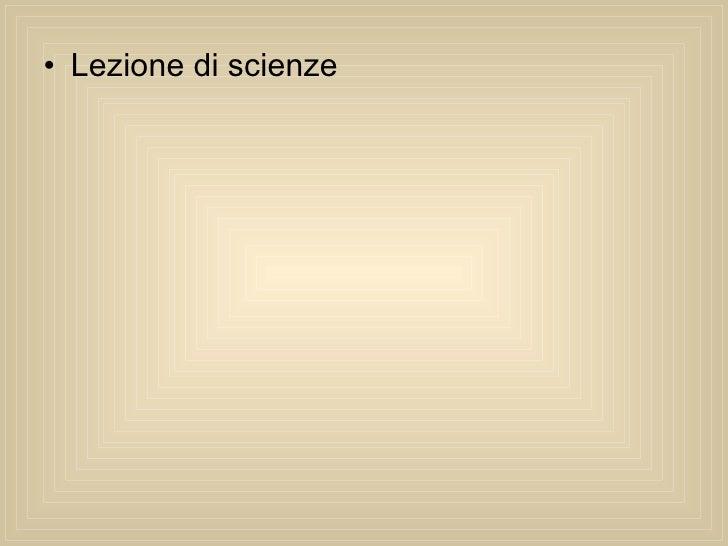 <ul><li>Lezione di scienze </li></ul>