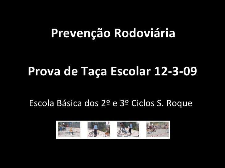 Prova de Taça Escolar 12-3-09 Escola Básica dos 2º e 3º Ciclos S. Roque Prevenção Rodoviária