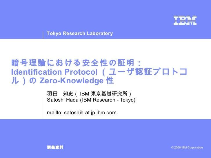 暗号理論における安全性の証明: Identification Protocol (ユーザ認証プロトコル)の Zero-Knowledge 性 羽田 知史( IBM 東京基礎研究所) Satoshi Hada (IBM Research - To...