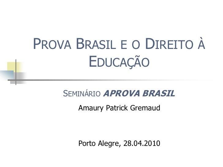 Prova Brasil e o Direito à EducaçãoSeminário APROVABRASIL <br />Amaury Patrick Gremaud<br />Porto Alegre, 28.04.2010<br />