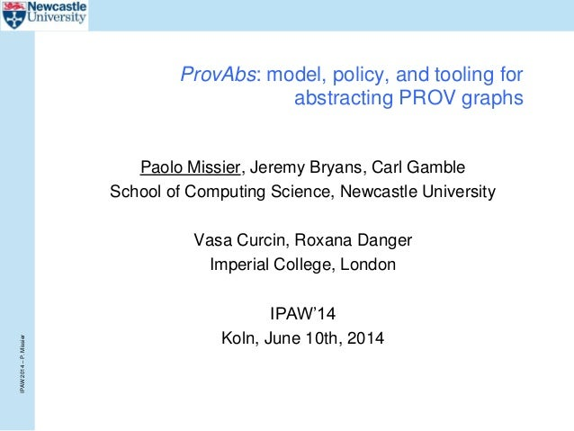 IPAW2014–P.Missier ProvAbs: model, policy, and tooling for abstracting PROV graphs Paolo Missier, Jeremy Bryans, Carl Gamb...