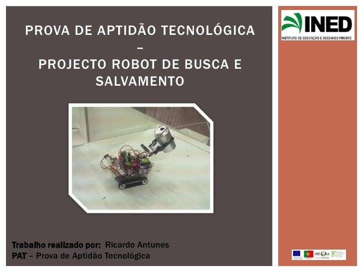PROVA DE APTIDÃO TECNOLÓGICA                 –    PROJECTO ROBOT DE BUSCA E            SALVAMENTOTrabalho realizado por: R...