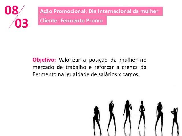 08      Ação Promocional: Dia Internacional da mulher 03     Cliente: Fermento Promo      Objetivo: Valorizar a posição da...