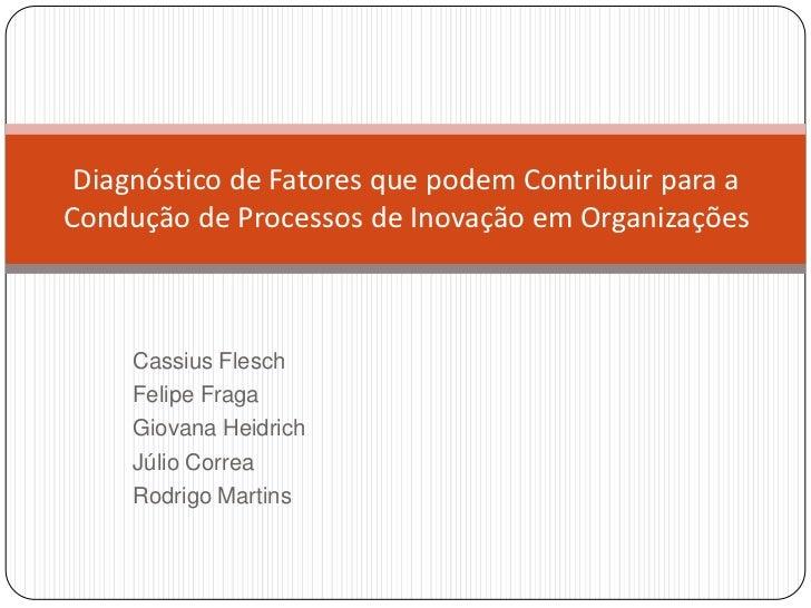 Diagnóstico de Fatores que podem Contribuir para aCondução de Processos de Inovação em Organizações     Cassius Flesch    ...