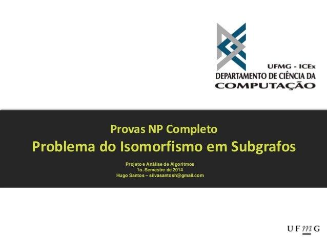 Provas NP Completo Problema do Isomorfismo em Subgrafos Projeto e Análise de Algoritmos 1o. Semestre de 2014 Hugo Santos –...