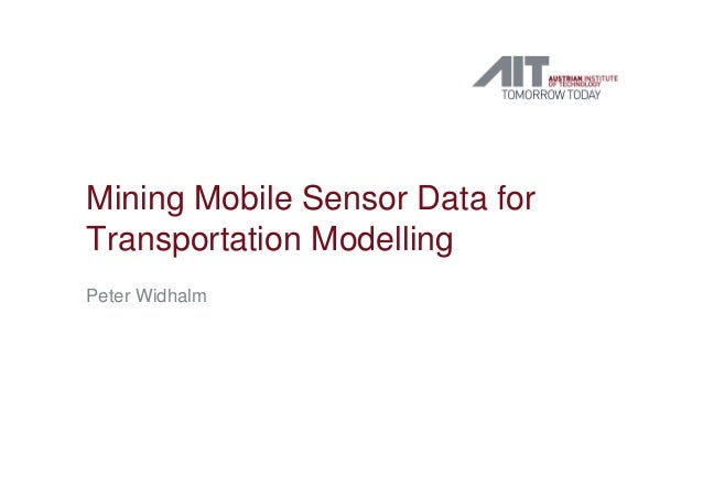 Mining Mobile Sensor Data for Transportation Modelling Peter Widhalm