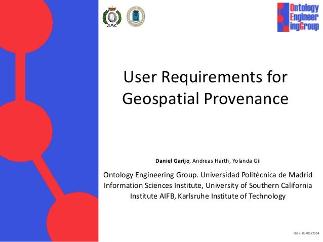 Date: 09/06/2014 User Requirements for Geospatial Provenance Daniel Garijo, Andreas Harth, Yolanda Gil Ontology Engineerin...