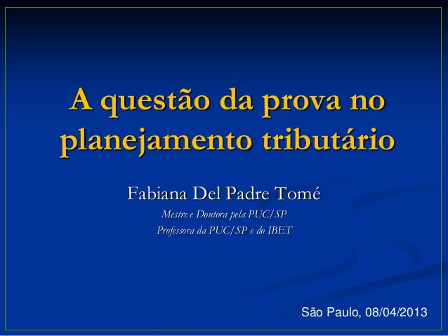 A questão da prova noplanejamento tributário    Fabiana Del Padre Tomé        Mestre e Doutora pela PUC/SP       Professor...