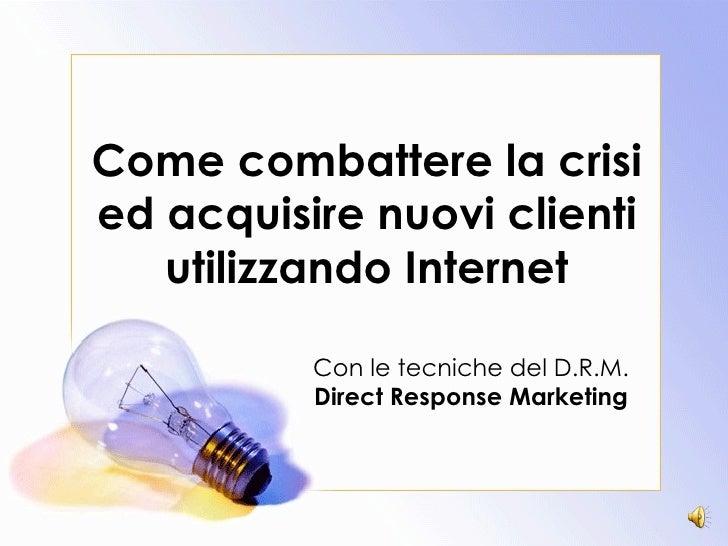 Come combattere la crisi ed acquisire nuovi clienti utilizzando Internet Con le tecniche del D.R.M. Direct Response Market...