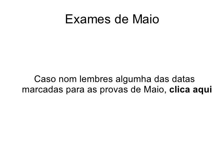 Exames de Maio <ul><ul><li>Caso nom lembres algumha das datas marcadas para as provas de Maio,  clica aqui </li></ul></ul>