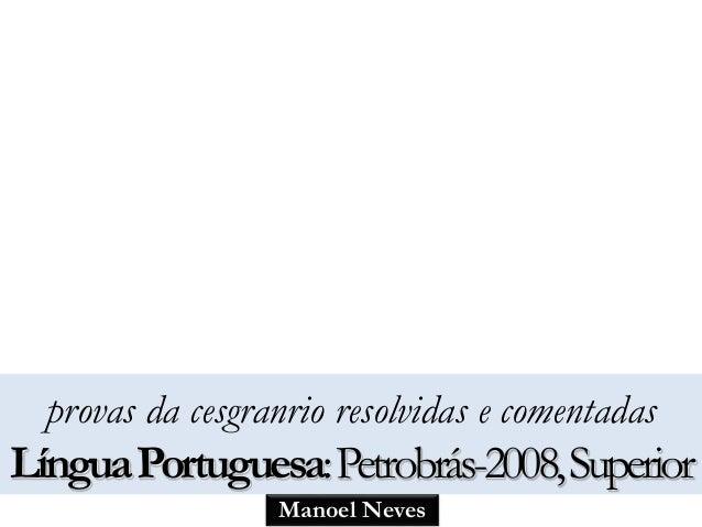 provas da cesgranrio resolvidas e comentadas  Língua Portuguesa:Petrobrás-2008, Superior  Manoel Neves