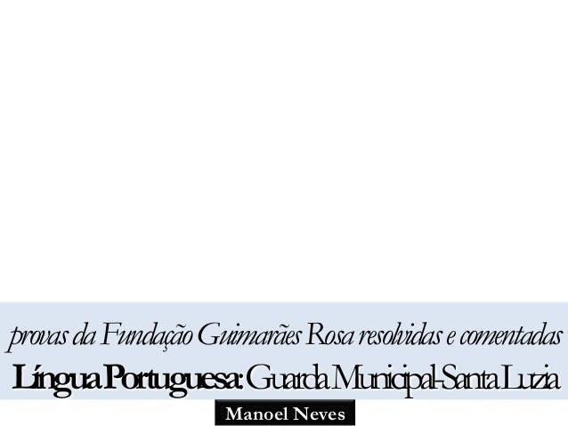 provas da Fundação Guimarães Rosa resolvidas e comentadas  LínguaPortuguesa: GuardaMunicipal-SantaLuzia  Manoel Neves