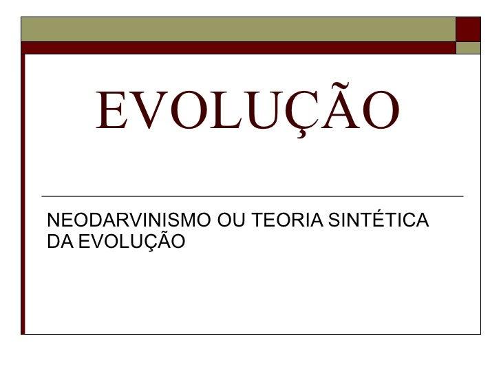 EVOLUÇÃO NEODARVINISMO OU TEORIA SINTÉTICA DA EVOLUÇÃO