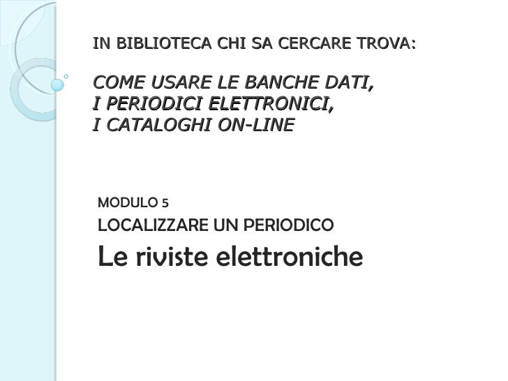 IN BIBLIOTECA CHI SA CERCARE TROVA: COME USARE LE BANCHE DATI,  I PERIODICI ELETTRONICI,  I CATALOGHI ON-LINE MODULO 5 LOC...