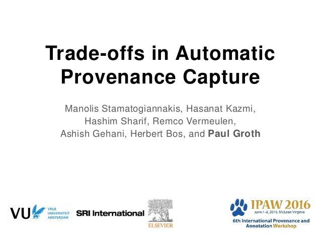 Trade-offs in Automatic Provenance Capture Manolis Stamatogiannakis, Hasanat Kazmi, Hashim Sharif, Remco Vermeulen, Ashish...