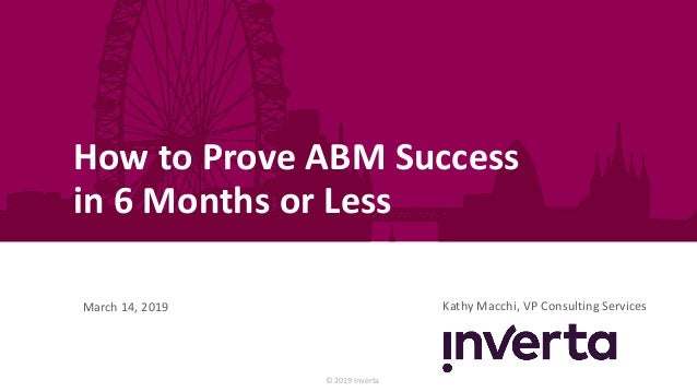 © 2019 Inverta How to Prove ABM Success in 6 Months or Less Kathy Macchi, VP Consulting ServicesMarch 14, 2019