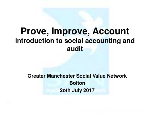 Prove, Improve, Account introduction to social accounting and audit Greater Manchester Social Value Network Bolton 2oth Ju...