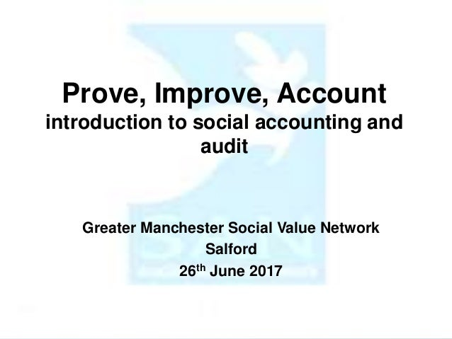 Prove, Improve, Account introduction to social accounting and audit Greater Manchester Social Value Network Salford 26th J...