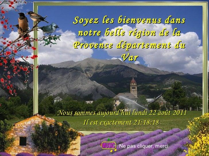 Soyez les bienvenus dans notre belle région de la Provence département du Var Nous sommes aujourd'hui  lundi 22 août 2011 ...