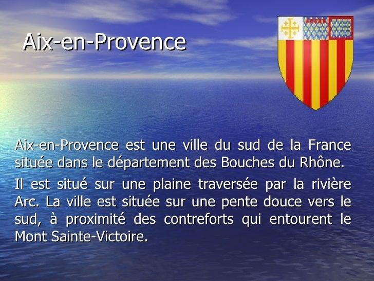 Aix-en-Provence Aix-en-Provence est une ville du sud de la France située dans le département des Bouches du Rhône. Il est ...