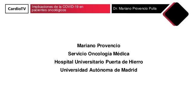 Implicaciones de la COVID-19 en pacientes oncológicos Dr. Mariano Provencio Pulla Mariano Provencio Servicio Oncología Méd...
