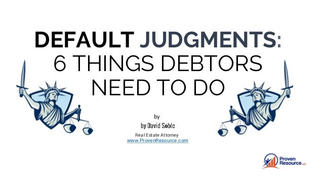 DEFAULT JUDGMENTS: 6 THINGS DEBTORS NEED TO DO by Real Estate Attorney www.ProvenResource.com