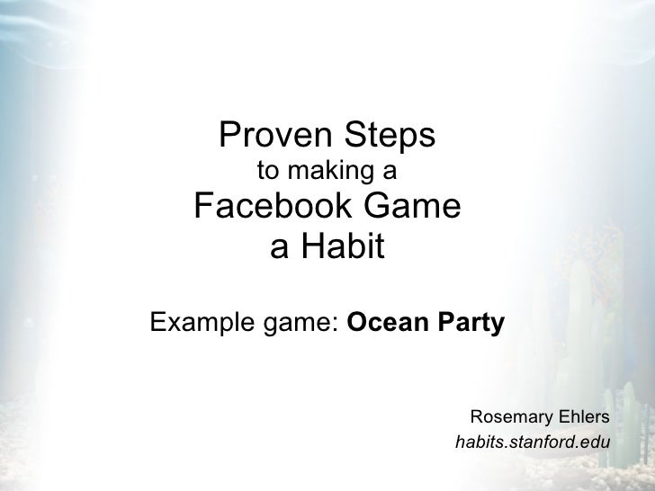 Proven Steps to making a Facebook Game a Habit Example game:  Ocean Party Rosemary Ehlers habits.stanford.edu