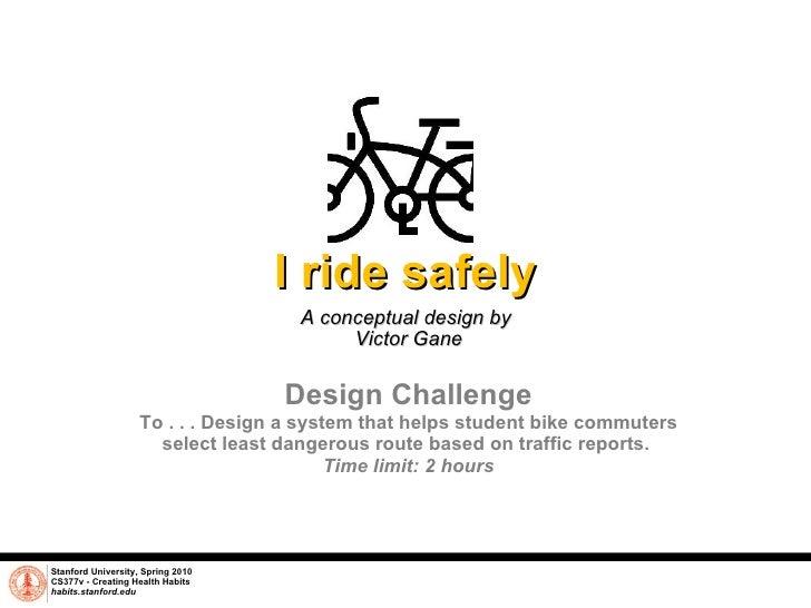 I ride safely A conceptual design by  Victor Gane Stanford University, Spring 2010 CS377v - Creating Health Habits habits....