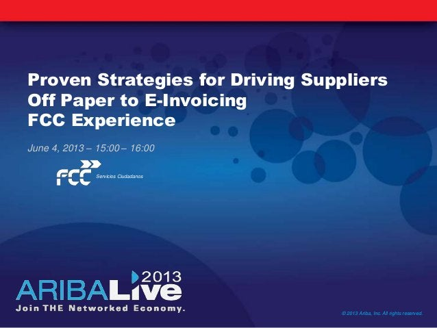 Proven Strategies for Driving SuppliersOff Paper to E-InvoicingFCC ExperienceJune 4, 2013 – 15:00 – 16:00© 2013 Ariba, Inc...