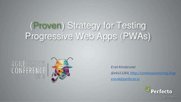 (Proven) Strategy for Testing Progressive Web Apps (PWAs) Eran Kinsbruner @ek121268, http://continuoustesting.blog erank@p...